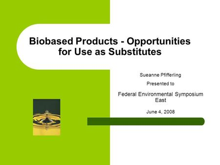 Biobased Products - Opportunities for Use as Substitutes Sueanne Pfifferling Presented to Federal Environmental Symposium East June 4, 2008.