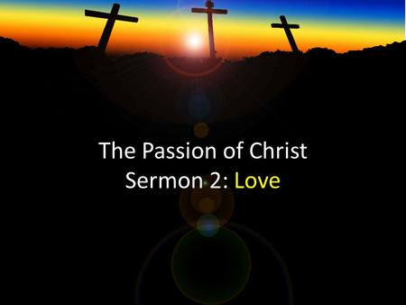 The Passion of Christ Sermon 2: Love. 1. The Suffering of Jesus shows us God's love 2. God's love on the cross frees us from our guilt 3. God's love on.