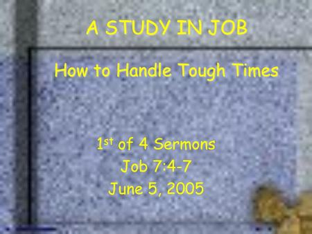 A STUDY IN JOB How to Handle Tough Times 1 st of 4 Sermons Job 7:4-7 June 5, 2005.