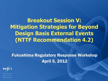 Breakout Session V: Mitigation Strategies for Beyond Design Basis External Events (NTTF Recommendation 4.2) Fukushima Regulatory Response Workshop April.
