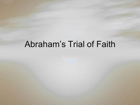 "Abraham's Trial of Faith. Abraham – A Man of Faith Genesis 12:1-4 Now the LORD had said to Abram: ""Get out of your country, From your family And from."