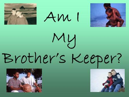 Am I My Brother's Keeper?. Genesis 4:8-9 Now Cain talked with Abel his brother; and it came to pass, when they were in the field, that Cain rose up against.