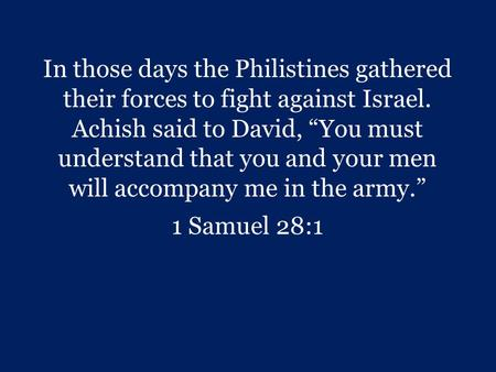 "In those days the Philistines gathered their forces to fight against Israel. Achish said to David, ""You must understand that you and your men will accompany."