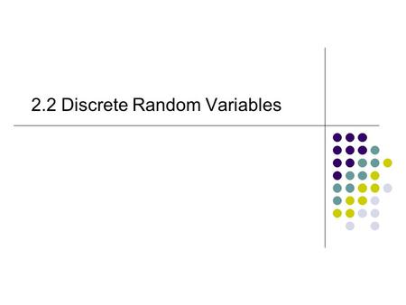 2.2 Discrete Random Variables 2.2 Discrete random variables Definition 2.2 –P27 Definition 2.3 –P27.