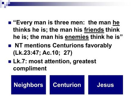 """Every man is three men: the man he thinks he is; the man his friends think he is; the man his enemies think he is"" NT mentions Centurions favorably (Lk.23:47;"