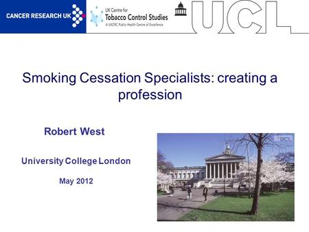 1 Smoking Cessation Specialists: creating a profession University College London May 2012 Robert West.