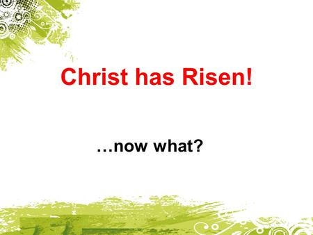 Christ has Risen! …now what?. Quiz For Christians around the world, the celebration of what day took place last Sunday?  Easter  Jesus' Resurrection.