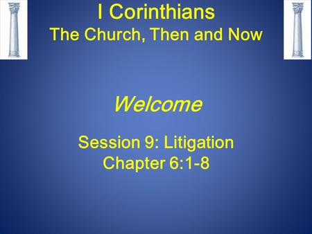 I Corinthians The Church, Then and Now Welcome Session 9: Litigation Chapter 6:1-8.