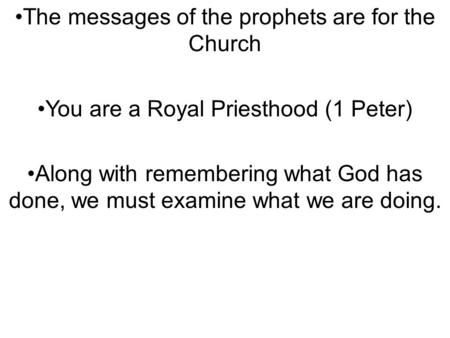 The messages of the prophets are for the Church You are a Royal Priesthood (1 Peter) Along with remembering what God has done, we must examine what we.