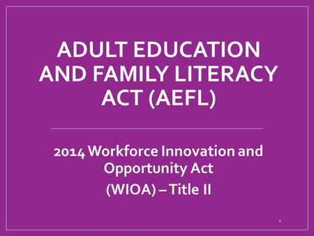 ADULT EDUCATION AND FAMILY LITERACY ACT (AEFL) 2014 Workforce Innovation and Opportunity Act (WIOA) – Title II 1.