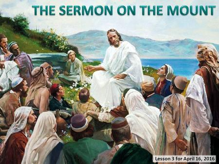 "Lesson 3 for April 16, 2016. ""And seeing the multitudes, He went up on a mountain, and when He was seated His disciples came to Him. Then He opened His."