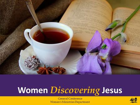 Women Discovering Jesus General Conference Women's Ministries Department.