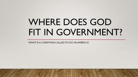 WHERE DOES GOD FIT IN GOVERNMENT? WHAT IS A CHRISTIAN CALLED TO DO IN AMERICA?