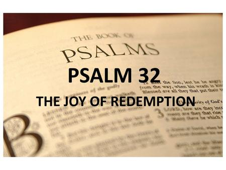 PSALM 1 PSALM 32 THE JOY OF REDEMPTION. REDEEMED! 32:1 Blessed is the one whose transgression is forgiven, whose sin is covered. 2 Blessed is the man.