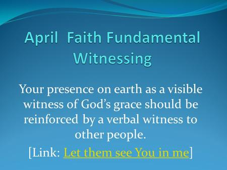 Your presence on earth as a visible witness of God's grace should be reinforced by a verbal witness to other people. [Link: Let them see You in me]Let.