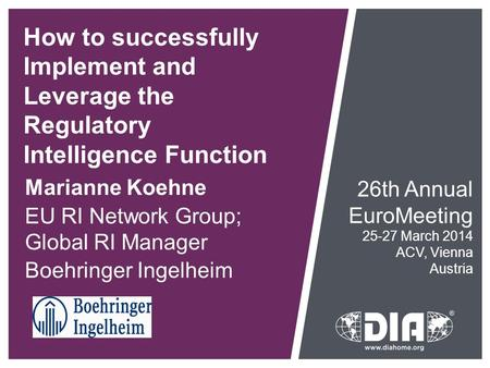 How to successfully Implement and Leverage the Regulatory Intelligence Function Marianne Koehne EU RI Network Group; Global RI Manager Boehringer Ingelheim.