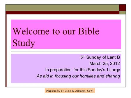 Welcome to our Bible Study 5 th Sunday of Lent B March 25, 2012 In preparation for this Sunday's Liturgy As aid in focusing our homilies and sharing Prepared.