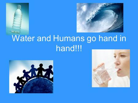 Water and Humans go hand in hand!!!. Importance of Water to human life Next to oxygen, water is the most essential element to human life; the body usually.