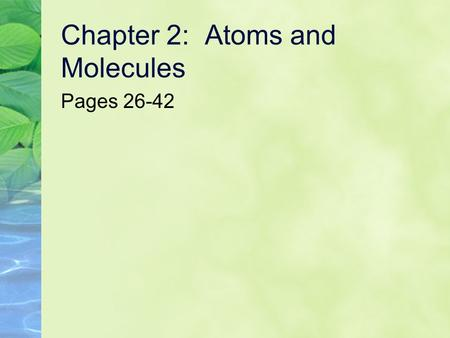Chapter 2: Atoms and Molecules Pages 26-42. Student Outcomes Name the principal chemical elements in living things and their important functions. Compare.