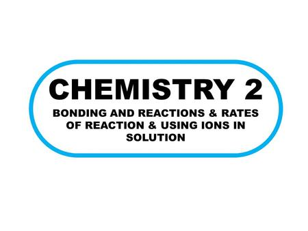 CHEMISTRY 2 BONDING AND REACTIONS & RATES OF REACTION & USING IONS IN SOLUTION.