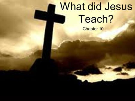 Chapter 10 What did Jesus Teach?. What Did Jesus Teach? HE CLAIMED TO BE THE SON OF GOD. He preached that God was coming soon to rule the world HE ASKED.
