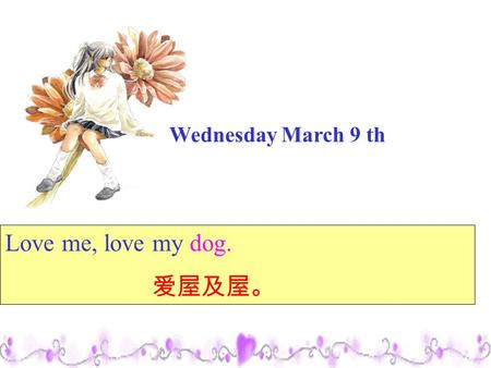 Wednesday March 9 th Love me, love my dog. 爱屋及屋。.