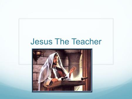 Jesus The Teacher. Jesus the Teacher Rabbi = Jewish term for teacher Where did he teach? Synagogues Private Homes Fields Hillsides Roadways Everywhere.