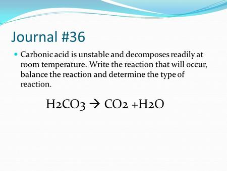 Journal #36 Carbonic acid is unstable and decomposes readily at room temperature. Write the reaction that will occur, balance the reaction and determine.