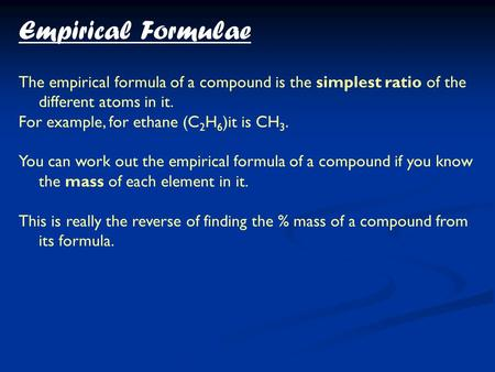 The empirical formula of a compound is the simplest ratio of the different atoms in it. For example, for ethane (C 2 H 6 )it is CH 3. You can work out.