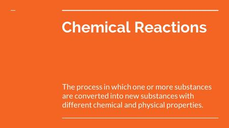 Chemical Reactions The process in which one or more substances are converted into new substances with different chemical and physical properties.