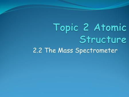 2.2 The Mass Spectrometer. Assessment Objectives 2.2.1 Describe and explain the operation of a mass spectrometer. 2.2.2 Describe how the mass spectrometer.