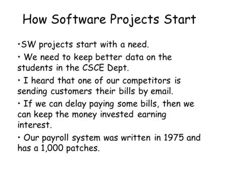 How Software Projects Start SW projects start with a need. We need to keep better data on the students in the CSCE Dept. I heard that one of our competitors.