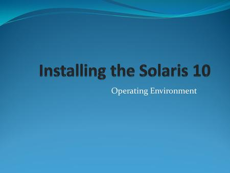 Operating Environment. Installation and Upgrade Options Solaris suninstall program Solaris Web Start Installation Custom Jumpstart procedure Standard.