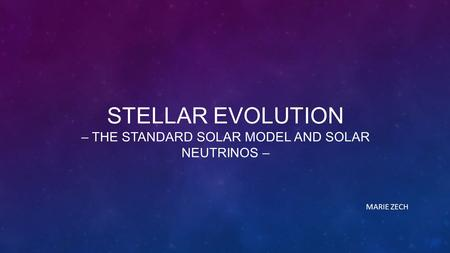 STELLAR EVOLUTION – THE STANDARD SOLAR MODEL AND SOLAR NEUTRINOS – MARIE ZECH.