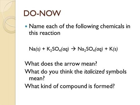 DO-NOW Name each of the following chemicals in this reaction Na(s) + K 2 SO 4 (aq)  Na 2 SO 4 (aq) + K(s) What does the arrow mean? What do you think.