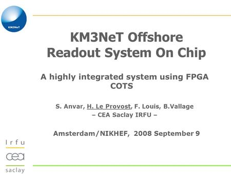 KM3NeT Offshore Readout System On Chip A highly integrated system using FPGA COTS S. Anvar, H. Le Provost, F. Louis, B.Vallage – CEA Saclay IRFU – Amsterdam/NIKHEF,