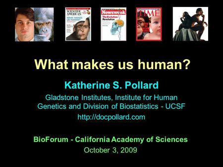 Katherine S. Pollard Gladstone Institutes, Institute for Human Genetics and Division of Biostatistics - UCSF  What makes us human?