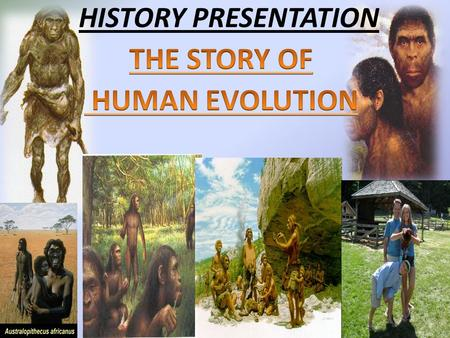 HISTORY PRESENTATION. Human evolution: refers to the evolutionary process leading up to the appearance of modern humans. The study of human evolution.