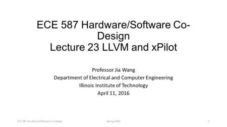 ECE 587 Hardware/Software Co- Design Lecture 23 LLVM and xPilot Professor Jia Wang Department of Electrical and Computer Engineering Illinois Institute.