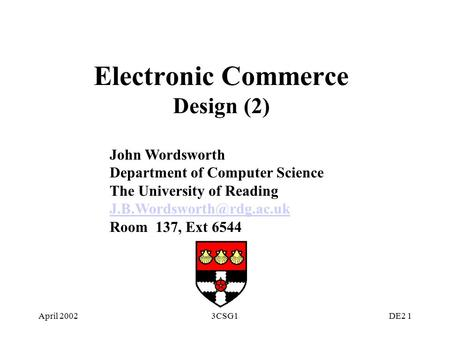 April 20023CSG1DE2 1 Electronic Commerce Design (2) John Wordsworth Department of Computer Science The University of Reading Room.