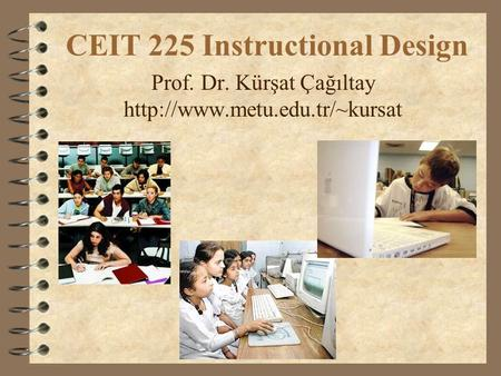 CEIT 225 Instructional Design Prof. Dr. Kürşat Çağıltay