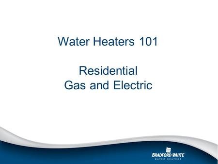 Water Heaters 101 Residential Gas and Electric. Outline Basic water heater features Residential gas overview Residential electric overview Q&A.