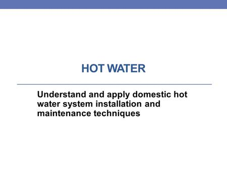 HOT WATER Understand and apply domestic hot water system installation and maintenance techniques.