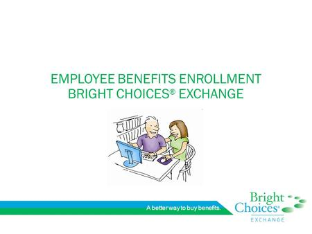 A better way to buy benefits. EMPLOYEE BENEFITS ENROLLMENT BRIGHT CHOICES ® EXCHANGE.