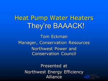 Northwest Power and Conservation Council Slide 1 Heat Pump Water Heaters Tom Eckman Manager, Conservation Resources Northwest Power and Conservation Council.
