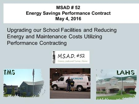 MSAD # 52 Energy Savings Performance Contract May 4, 2016 Upgrading our School Facilities and Reducing Energy and Maintenance Costs Utilizing Performance.