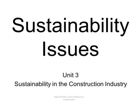 Edexcel BTEC Level 2 Diploma in Construction Sustainability Issues Unit 3 Sustainability in the Construction Industry.