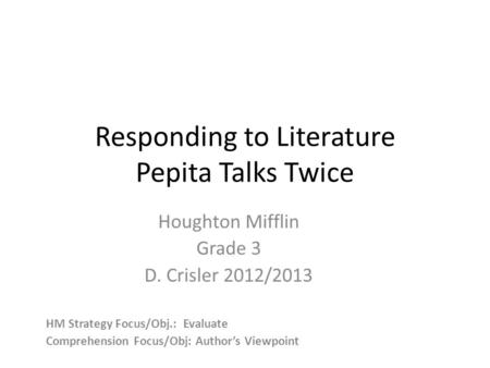 Responding to Literature Pepita Talks Twice Houghton Mifflin Grade 3 D. Crisler 2012/2013 HM Strategy Focus/Obj.: Evaluate Comprehension Focus/Obj: Author's.
