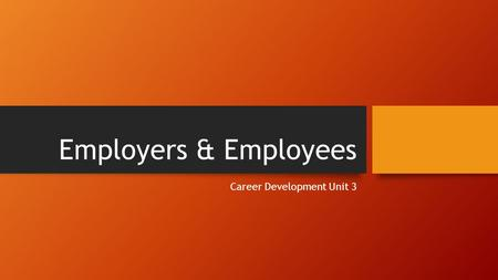 Employers & Employees Career Development Unit 3. What are your rights as an Employee?