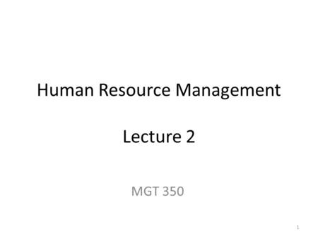 Human Resource Management Lecture 2 MGT 350 1. Last Lecture Title and Course Code Introduction Text Book Chapters (Course Topics) What is HRM (managing.